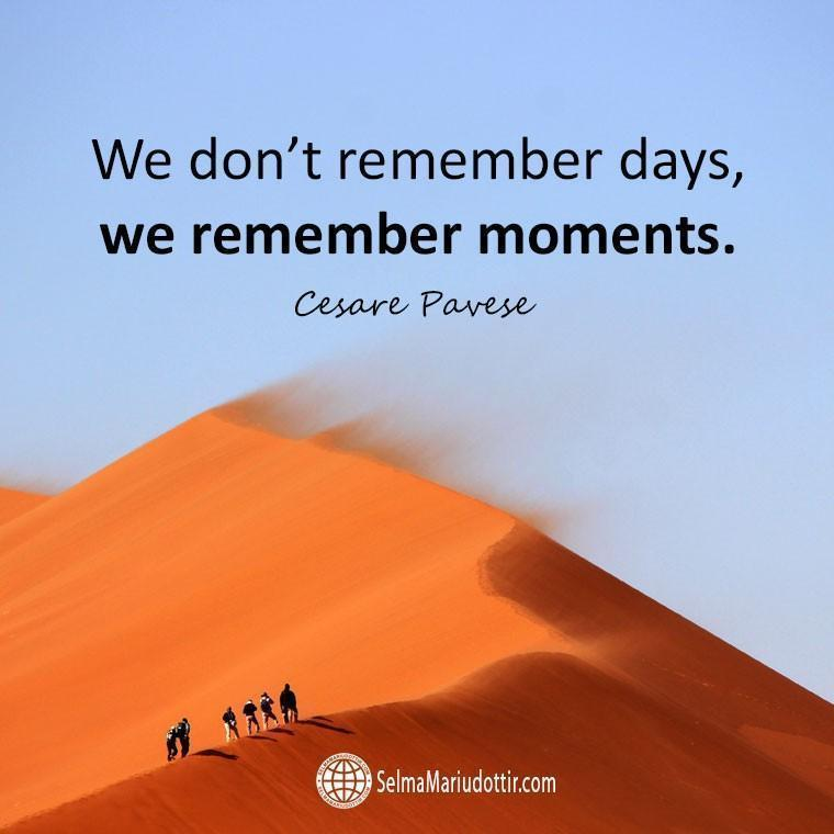 We don't remember days, we remember moments.